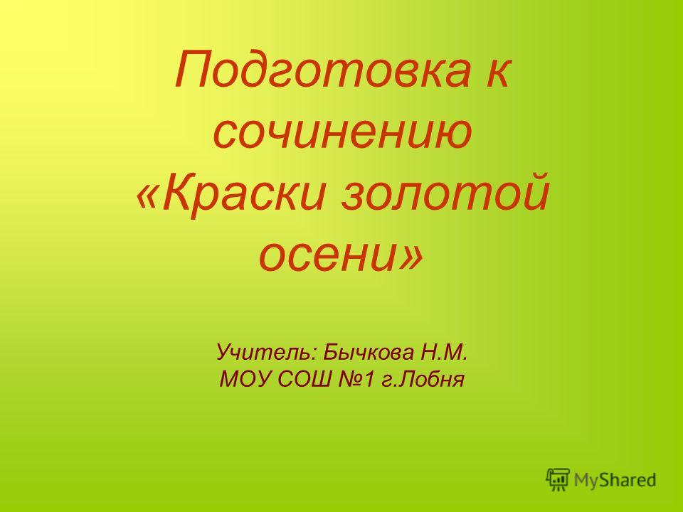Подготовка к сочинению «Краски золотой осени» Учитель: Бычкова Н.М. МОУ СОШ 1 г.Лобня