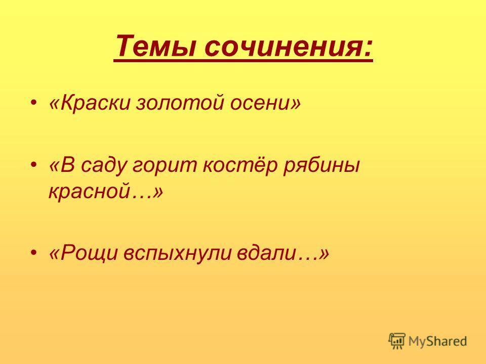 Темы сочинения: «Краски золотой осени» «В саду горит костёр рябины красной…» «Рощи вспыхнули вдали…»