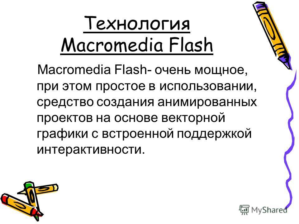 Технология Macromedia Flash Macromedia Flash- очень мощное, при этом простое в использовании, средство создания анимированных проектов на основе векторной графики с встроенной поддержкой интерактивности.