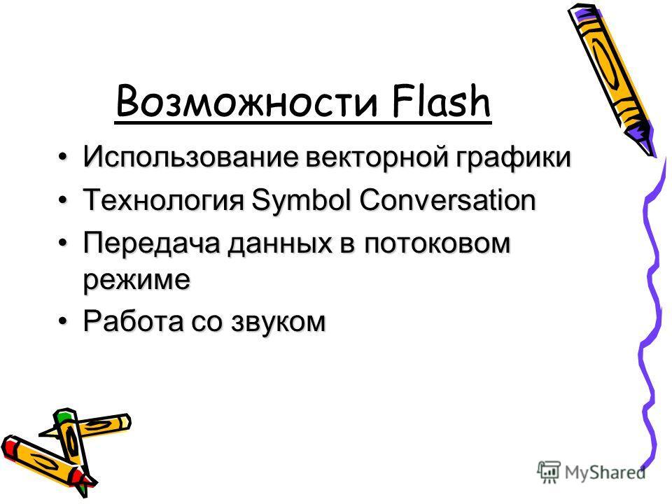 Возможности Flash Использование векторной графикиИспользование векторной графики Технология Symbol ConversationТехнология Symbol Conversation Передача данных в потоковом режимеПередача данных в потоковом режиме Работа со звукомРабота со звуком
