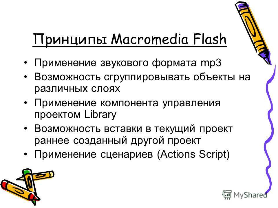 Принципы Macromedia Flash Применение звукового формата mp3 Возможность сгруппировывать объекты на различных слоях Применение компонента управления проектом Library Возможность вставки в текущий проект раннее созданный другой проект Применение сценари