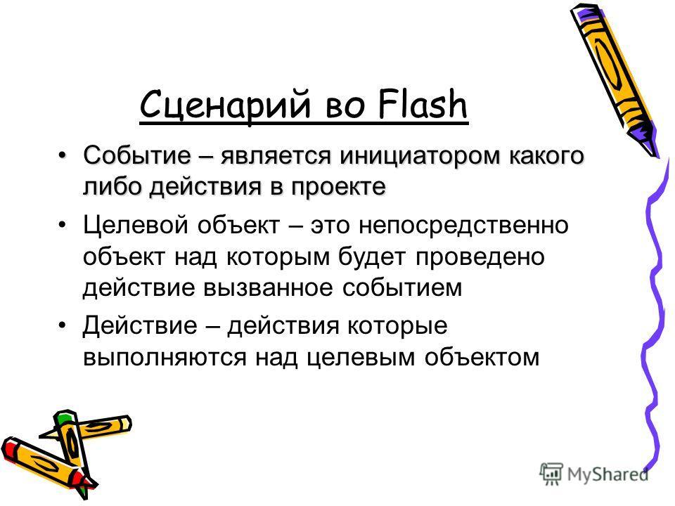 Сценарий во Flash Событие – является инициатором какого либо действия в проектеСобытие – является инициатором какого либо действия в проекте Целевой объект – это непосредственно объект над которым будет проведено действие вызванное событием Действие