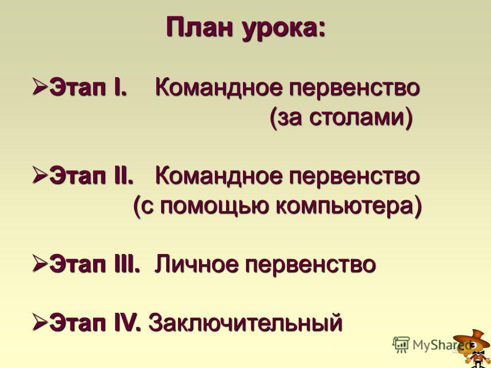 План урока: Этап I. Командное первенство Этап I. Командное первенство (за столами) (за столами) Этап II. Командное первенство Этап II. Командное первенство (с помощью компьютера) (с помощью компьютера) Этап III. Личное первенство Этап III. Личное пер