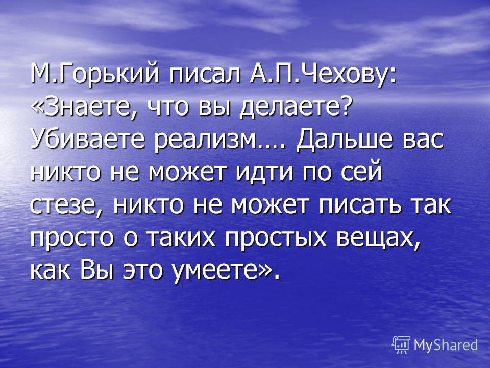 М.Горький писал А.П.Чехову: «Знаете, что вы делаете? Убиваете реализм…. Дальше вас никто не может идти по сей стезе, никто не может писать так просто о таких простых вещах, как Вы это умеете».