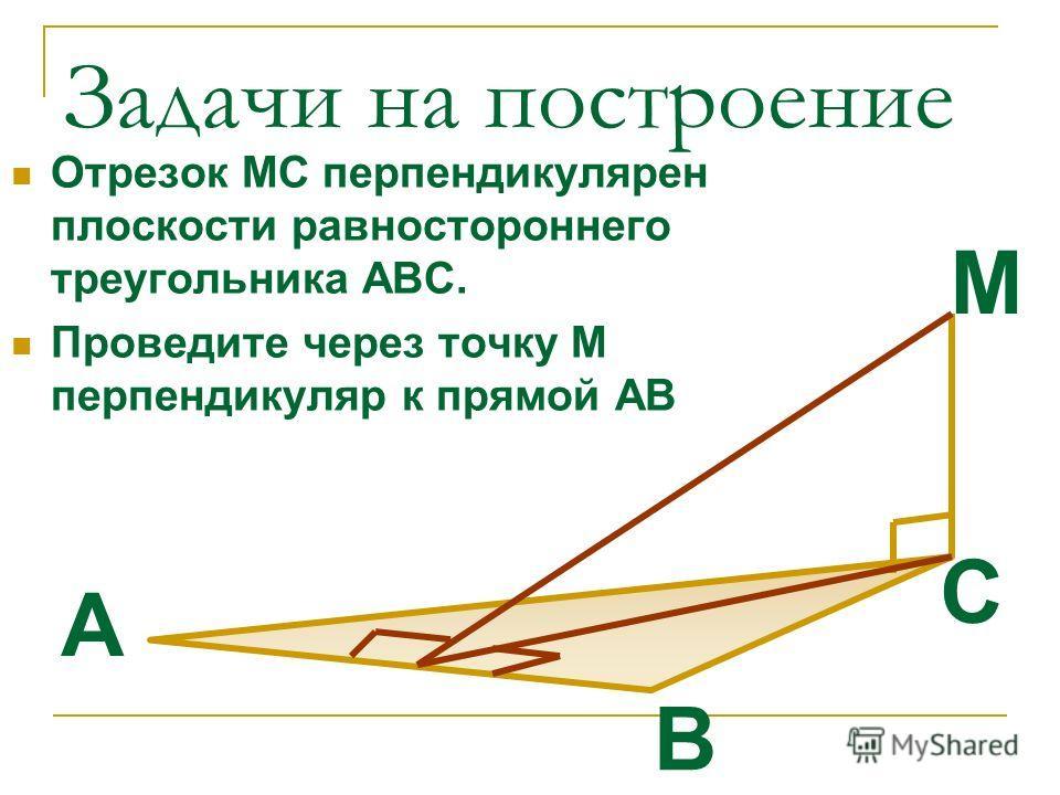 Задачи на построение Отрезок МС перпендикулярен плоскости равностороннего треугольника АВС. Проведите через точку М перпендикуляр к прямой АВ B А С М