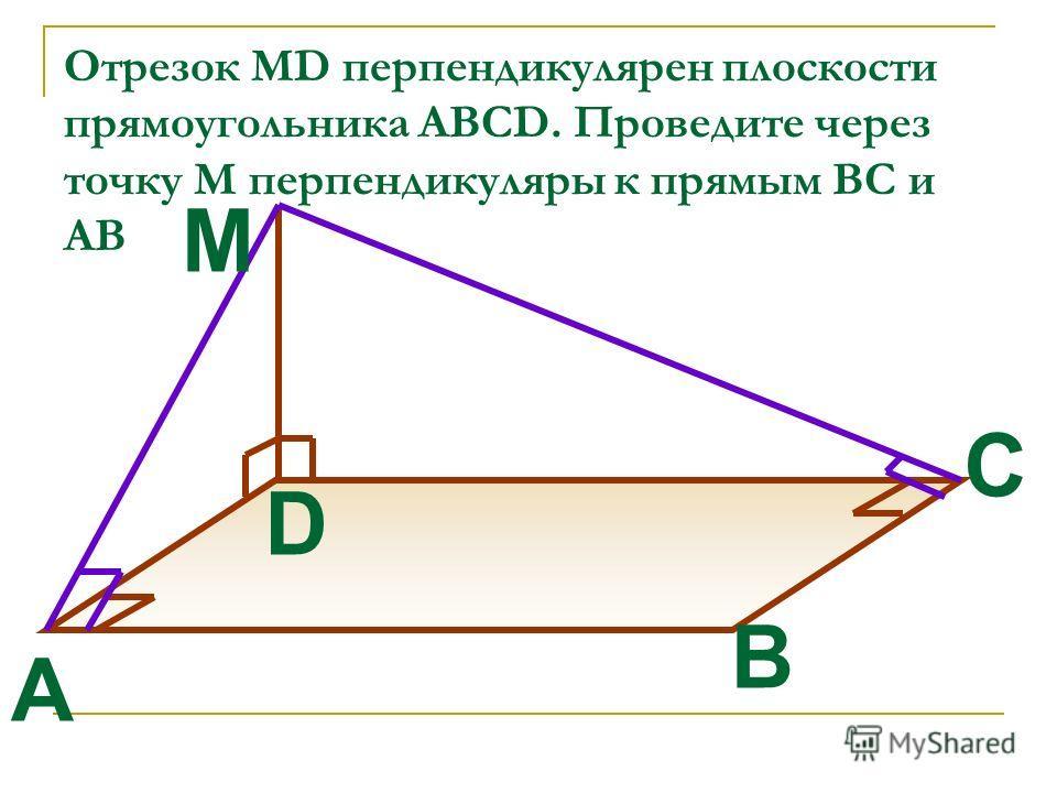 Отрезок MD перпендикулярен плоскости прямоугольника ABCD. Проведите через точку М перпендикуляры к прямым ВС и АВ B A C D M
