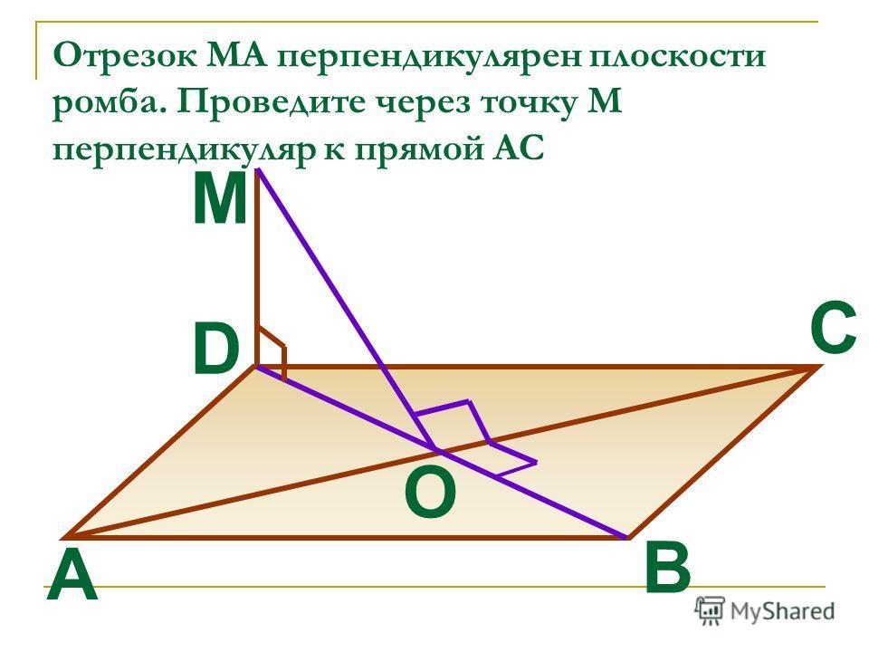 Отрезок МА перпендикулярен плоскости ромба. Проведите через точку М перпендикуляр к прямой AC B A C D M O