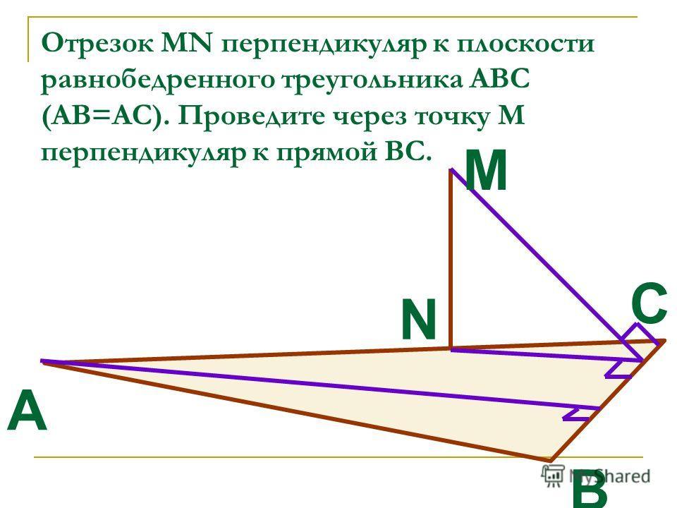 Отрезок MN перпендикуляр к плоскости равнобедренного треугольника АВС (АВ=АС). Проведите через точку М перпендикуляр к прямой ВС. A В С М N