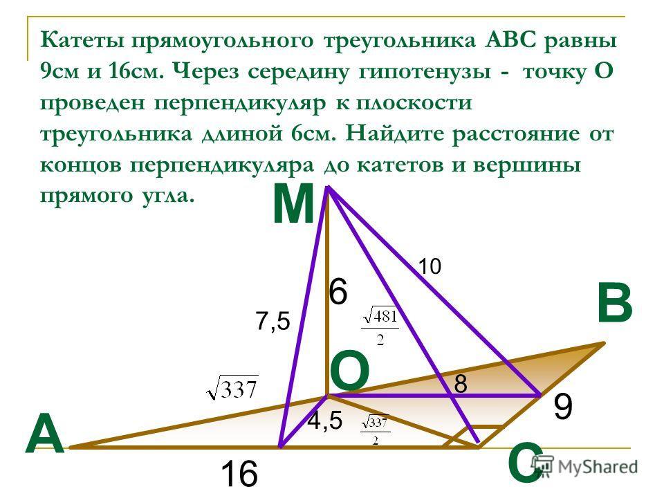Катеты прямоугольного треугольника АВС равны 9см и 16см. Через середину гипотенузы - точку О проведен перпендикуляр к плоскости треугольника длиной 6см. Найдите расстояние от концов перпендикуляра до катетов и вершины прямого угла. 9 16 A B C M O 6 8