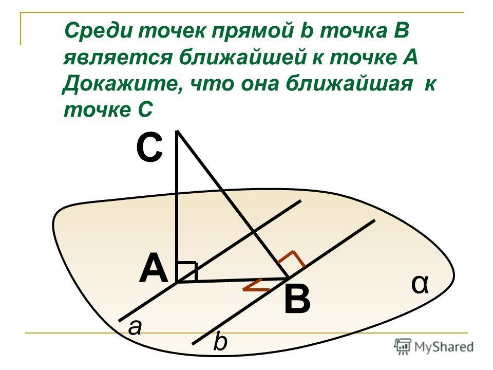 B A C α a b Среди точек прямой b точка В является ближайшей к точке А Докажите, что она ближайшая к точке С