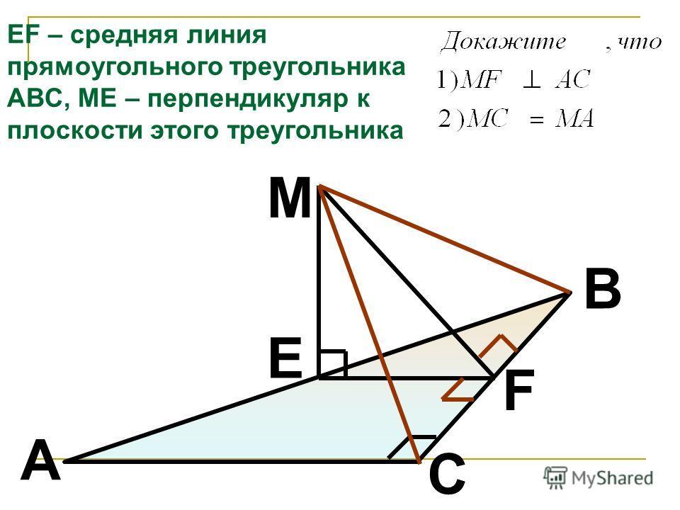 M F E B A C EF – средняя линия прямоугольного треугольника АВС, МЕ – перпендикуляр к плоскости этого треугольника