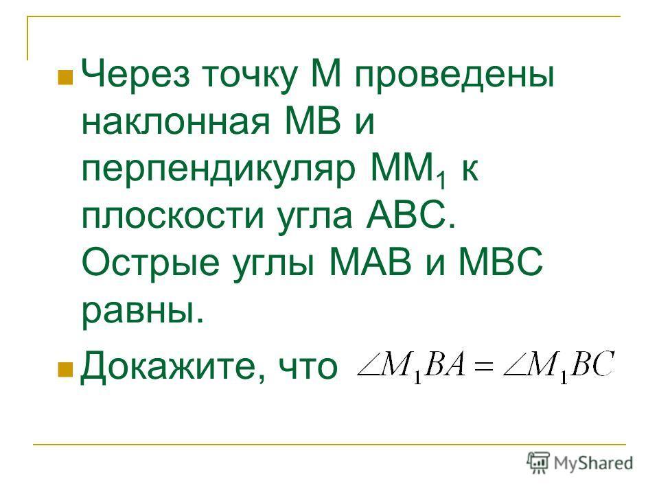 Через точку М проведены наклонная МВ и перпендикуляр ММ 1 к плоскости угла АВС. Острые углы МАВ и МВС равны. Докажите, что
