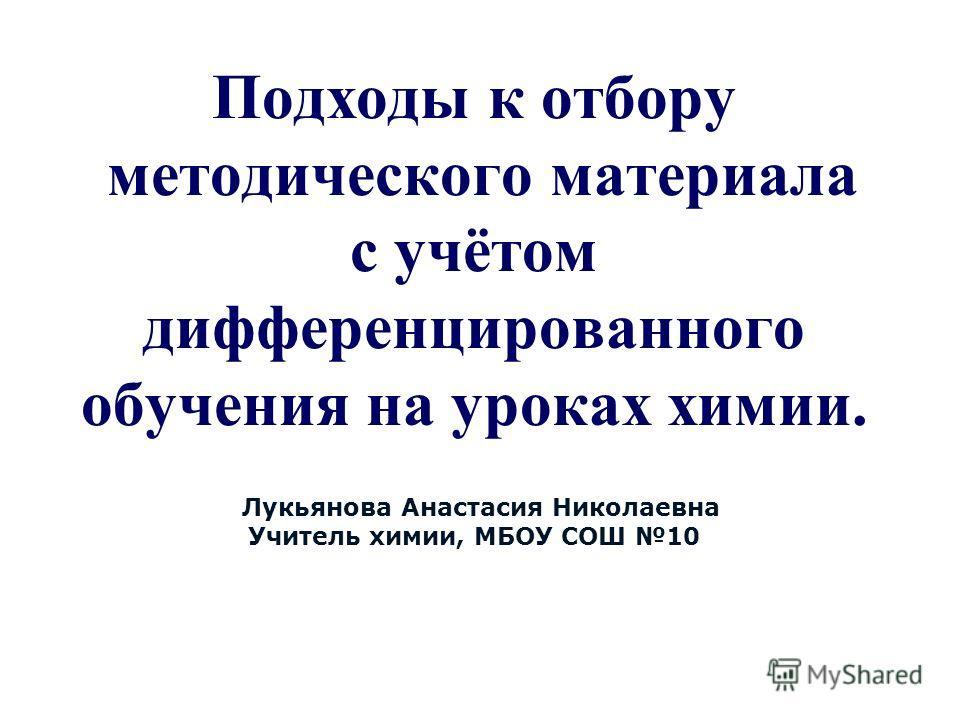 cЛукьянова Анастасия Николаевна Учитель химии, МБОУ СОШ 10 Подходы к отбору методического материала с учётом дифференцированного обучения на уроках химии.