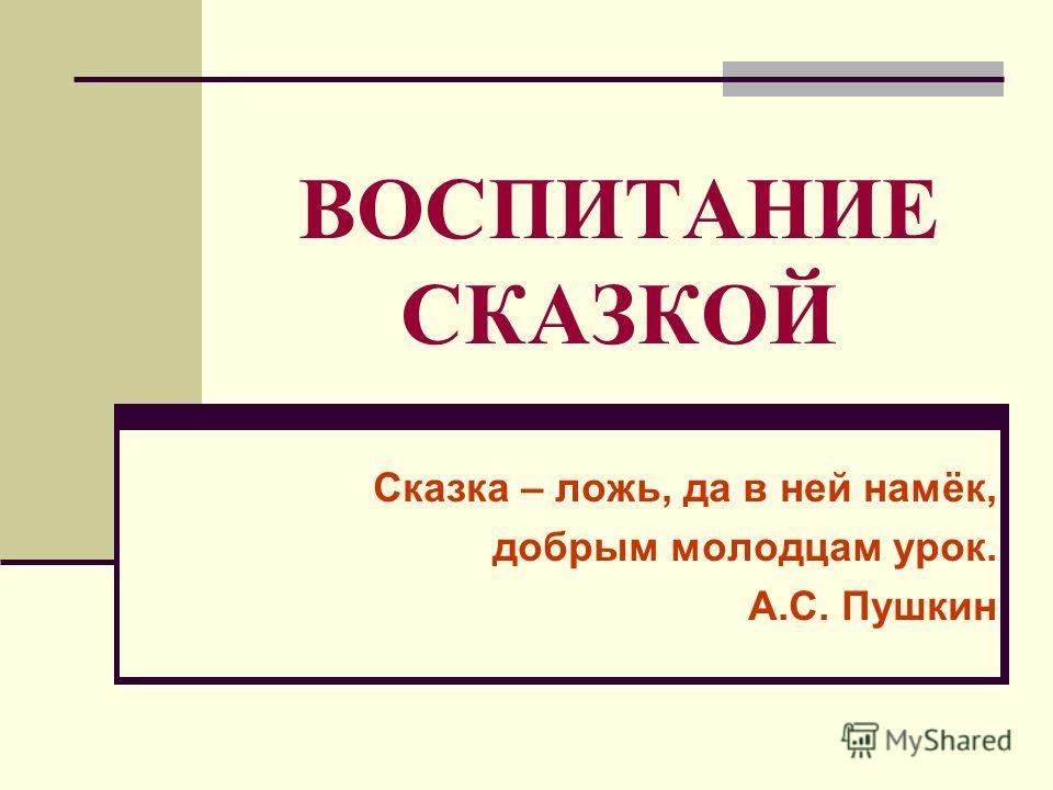 ВОСПИТАНИЕ СКАЗКОЙ Сказка – ложь, да в ней намёк, добрым молодцам урок. А.С. Пушкин