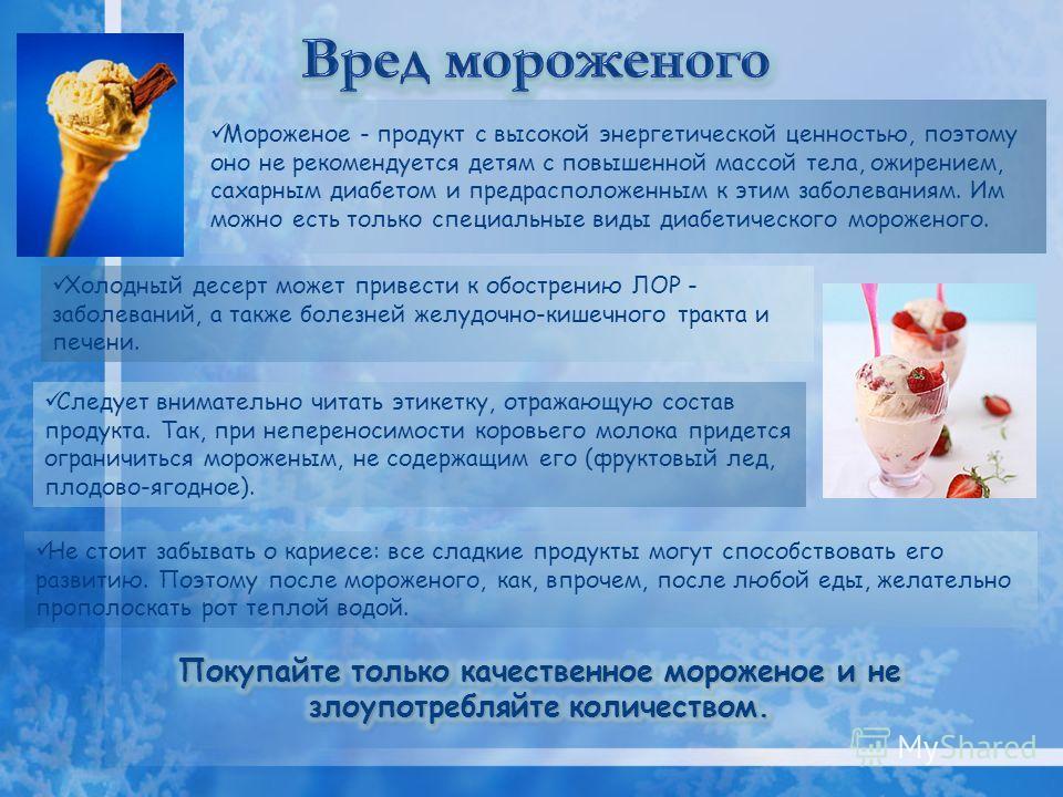 Мороженое - продукт с высокой энергетической ценностью, поэтому оно не рекомендуется детям с повышенной массой тела, ожирением, сахарным диабетом и предрасположенным к этим заболеваниям. Им можно есть только специальные виды диабетического мороженого