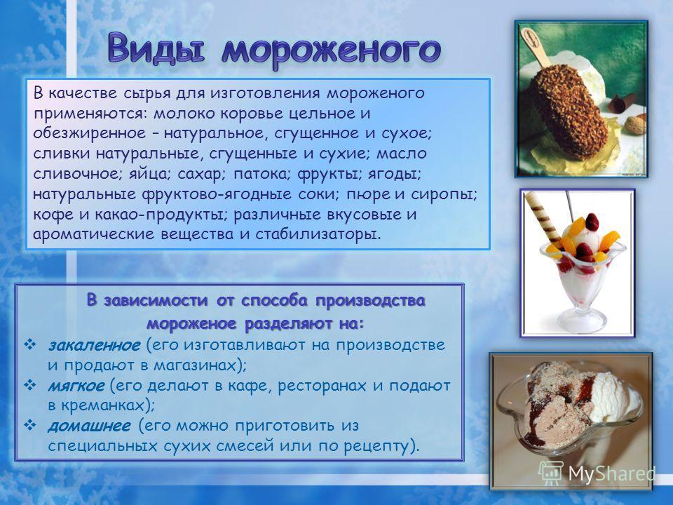В качестве сырья для изготовления мороженого применяются: молоко коровье цельное и обезжиренное – натуральное, сгущенное и сухое; сливки натуральные, сгущенные и сухие; масло сливочное; яйца; сахар; патока; фрукты; ягоды; натуральные фруктово-ягодные