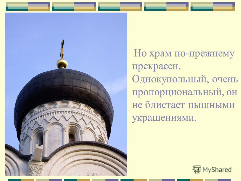 Но храм по-прежнему прекрасен. Однокупольный, очень пропорциональный, он не блистает пышными украшениями.