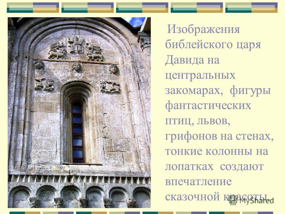 Изображения библейского царя Давида на центральных закомарах, фигуры фантастических птиц, львов, грифонов на стенах, тонкие колонны на лопатках создают впечатление сказочной красоты.