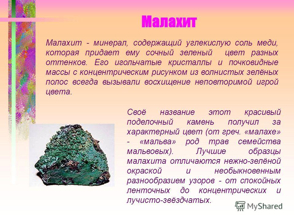 Малахит Своё название этот красивый поделочный камень получил за характерный цвет (от греч. «малахе» - «мальва» род трав семейства мальвовых). Лучшие образцы малахита отличаются нежно-зелёной окраской и необыкновенным разнообразием узоров - от спокой