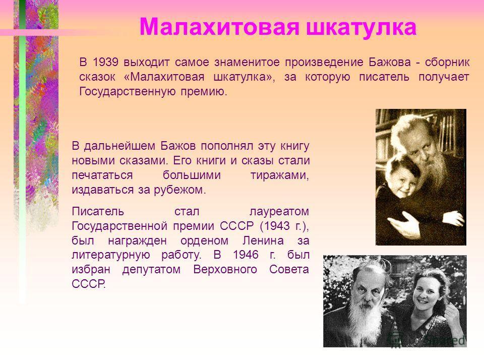 Малахитовая шкатулка В 1939 выходит самое знаменитое произведение Бажова - сборник сказок «Малахитовая шкатулка», за которую писатель получает Государственную премию. В дальнейшем Бажов пополнял эту книгу новыми сказами. Его книги и сказы стали печат