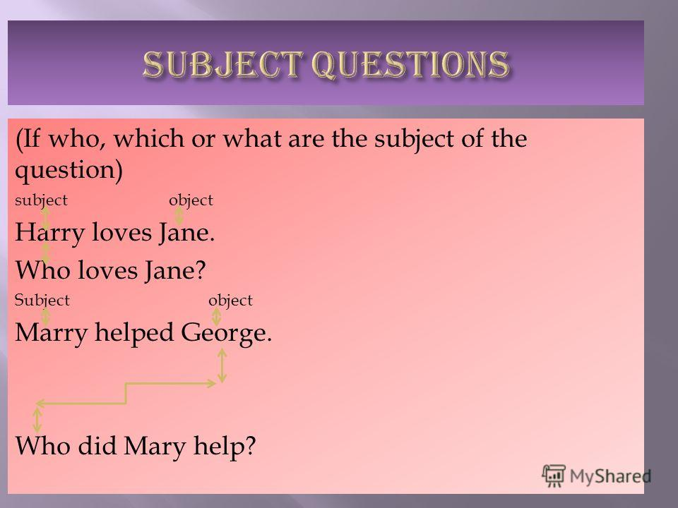 (If who, which or what are the subject of the question) subject object Harry loves Jane. Who loves Jane? Subject object Marry helped George. Who did Mary help?