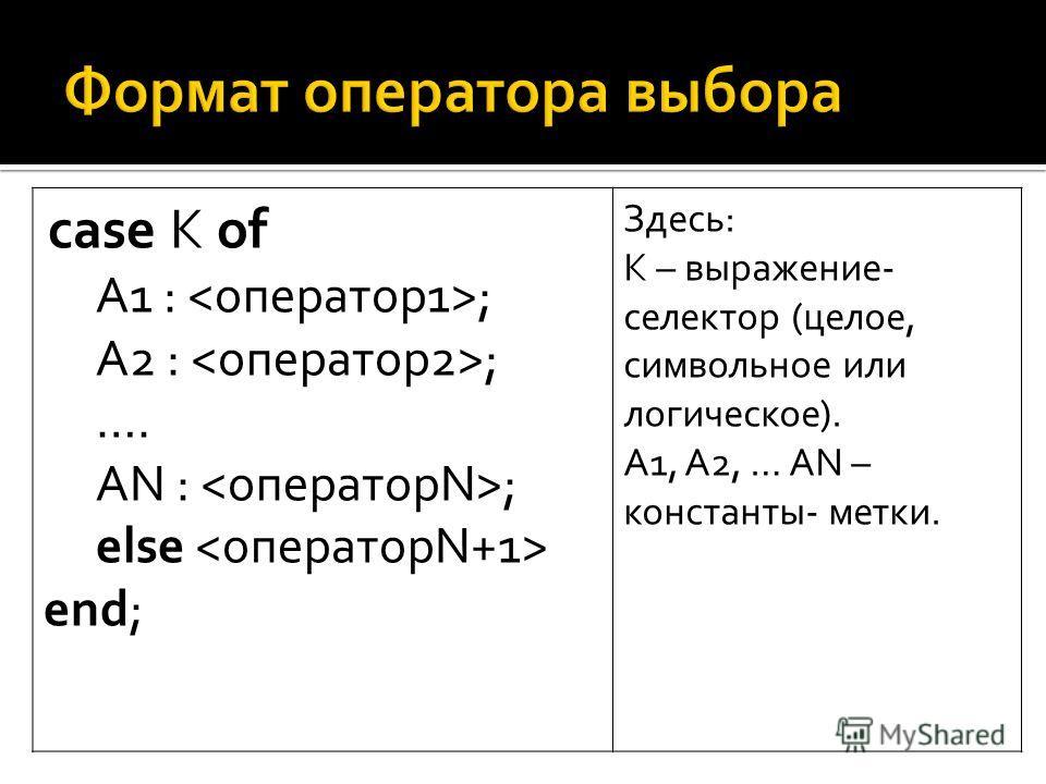 case K of A1 : ; A2 : ; …. AN : ; else end; Здесь: К – выражение- селектор (целое, символьное или логическое). А1, А2, … AN – константы- метки.