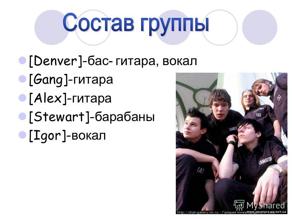[Denver]- бас- гитара, вокал [Gang]- гитара [Alex]- гитара [Stewart]- барабаны [Igor]- вокал
