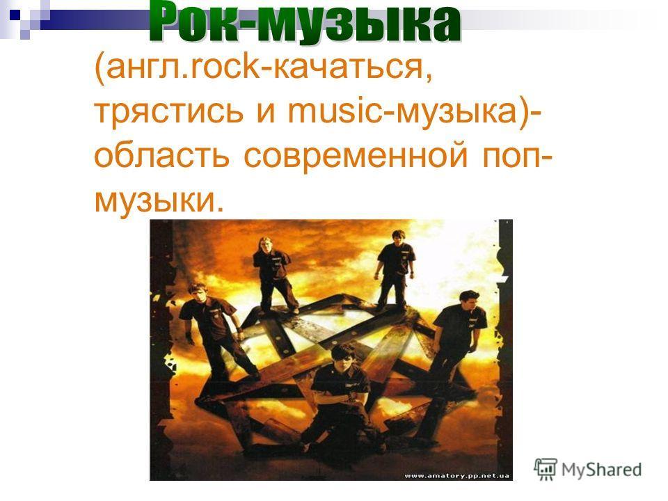 (англ.rock-качаться, трястись и music-музыка)- область современной поп- музыки.