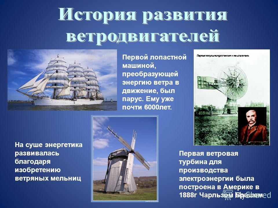 На суше энергетика развивалась благодаря изобретению ветряных мельниц Первой лопастной машиной, преобразующей энергию ветра в движение, был парус. Ему уже почти 6000лет. Первая ветровая турбина для производства электроэнергии была построена в Америке