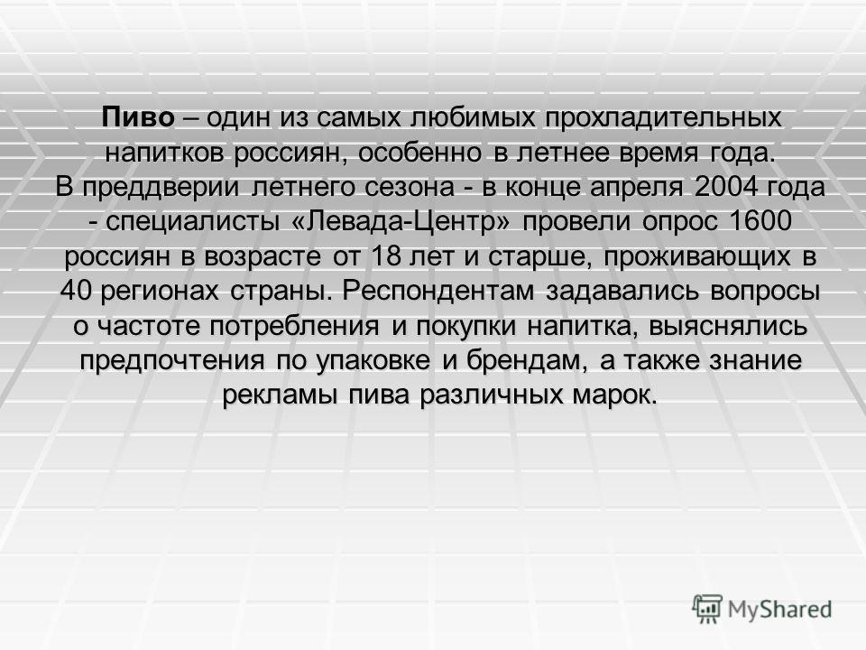 Пиво – один из самых любимых прохладительных напитков россиян, особенно в летнее время года. В преддверии летнего сезона - в конце апреля 2004 года - специалисты «Левада-Центр» провели опрос 1600 россиян в возрасте от 18 лет и старше, проживающих в 4