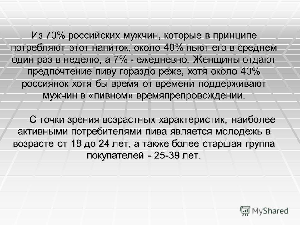 Из 70% российских мужчин, которые в принципе потребляют этот напиток, около 40% пьют его в среднем один раз в неделю, а 7% - ежедневно. Женщины отдают предпочтение пиву гораздо реже, хотя около 40% россиянок хотя бы время от времени поддерживают мужч
