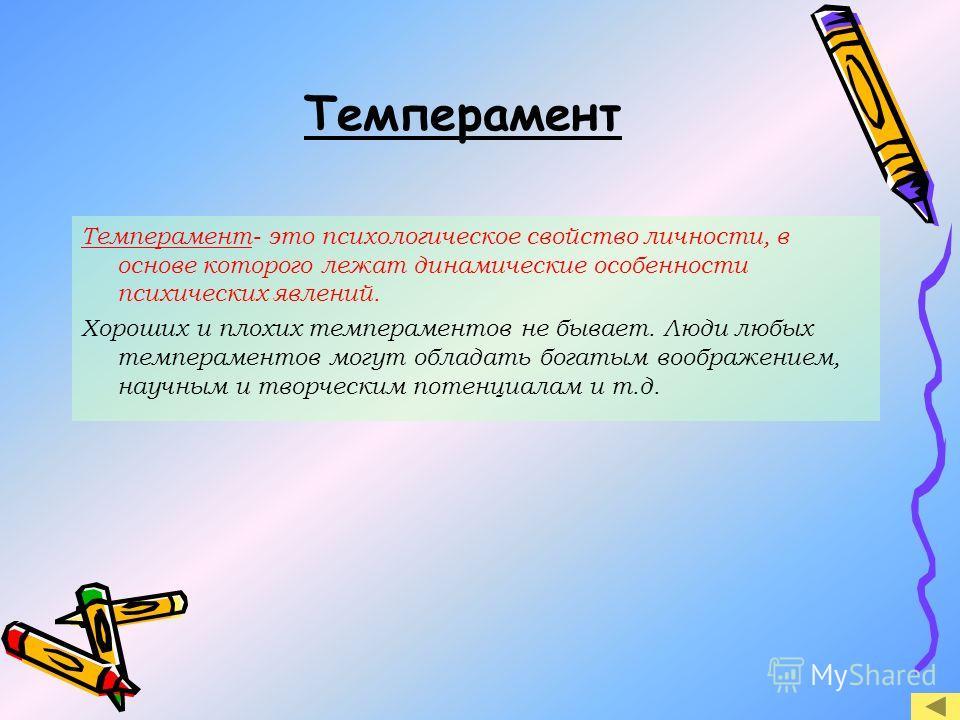 Темперамент Темперамент- это психологическое свойство личности, в основе которого лежат динамические особенности психических явлений. Хороших и плохих темпераментов не бывает. Люди любых темпераментов могут обладать богатым воображением, научным и тв