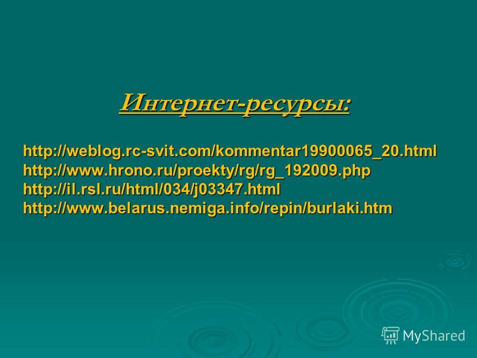 Интернет-ресурсы: http://weblog.rc-svit.com/kommentar19900065_20.html http://www.hrono.ru/proekty/rg/rg_192009.php http://il.rsl.ru/html/034/j03347.html http://www.belarus.nemiga.info/repin/burlaki.htm