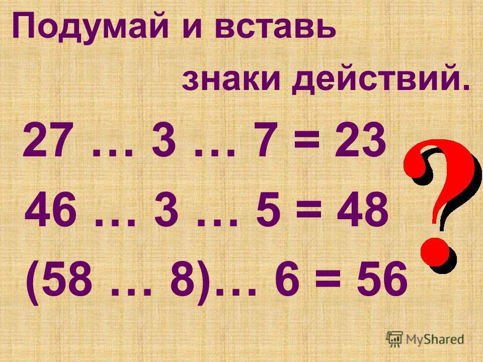 Подумай и вставь знаки действий. 27 … 3 … 7 = 23 46 … 3 … 5 = 48 (58 … 8)… 6 = 56