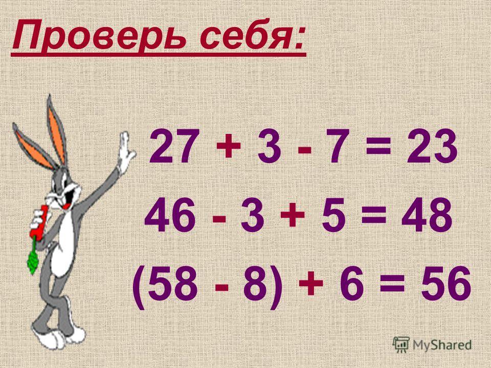 Проверь себя: 27 + 3 - 7 = 23 46 - 3 + 5 = 48 (58 - 8) + 6 = 56