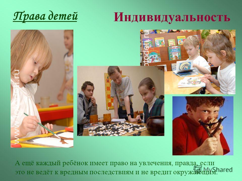Права детей Индивидуальность А ещё каждый ребёнок имеет право на увлечения, правда, если это не ведёт к вредным последствиям и не вредит окружающим.