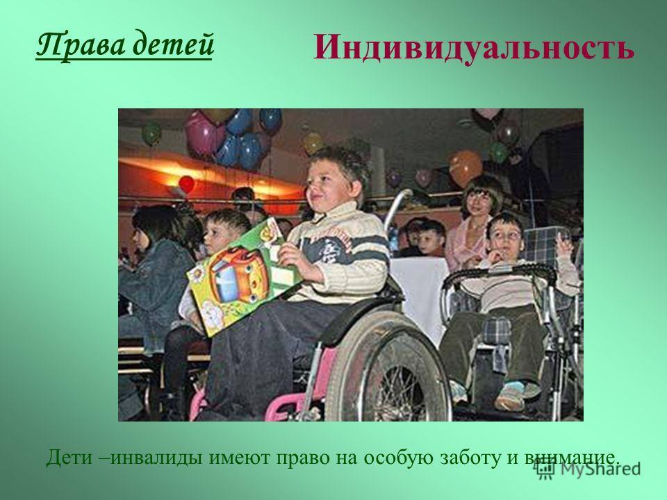 Права детей Индивидуальность Дети –инвалиды имеют право на особую заботу и внимание.