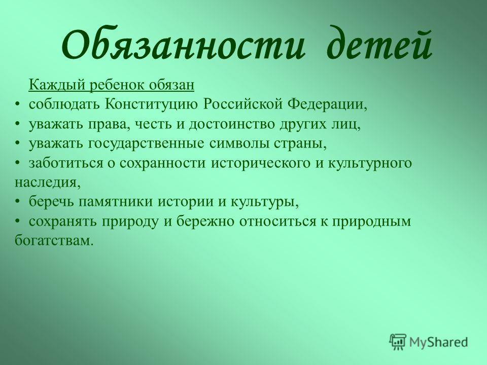 Обязанности детей Каждый ребенок обязан соблюдать Конституцию Российской Федерации, уважать права, честь и достоинство других лиц, уважать государственные символы страны, заботиться о сохранности исторического и культурного наследия, беречь памятники