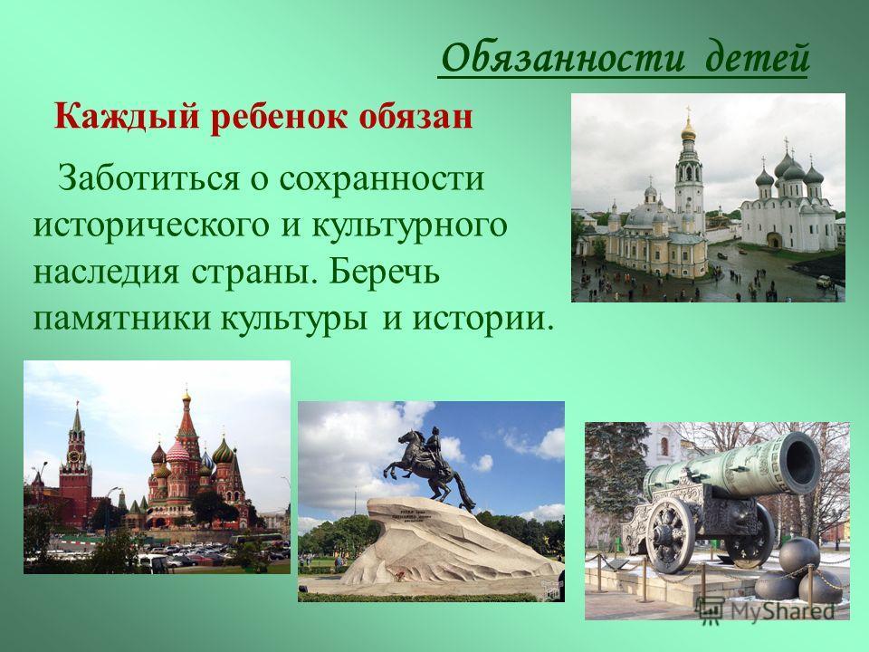 Заботиться о сохранности исторического и культурного наследия страны. Беречь памятники культуры и истории. Обязанности детей Каждый ребенок обязан