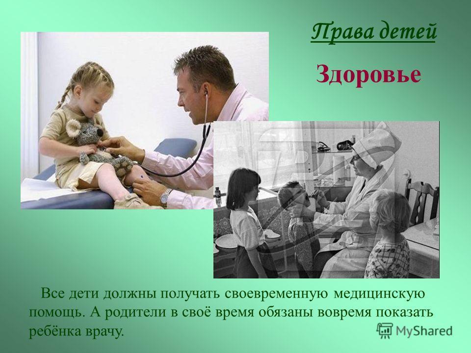 Все дети должны получать своевременную медицинскую помощь. А родители в своё время обязаны вовремя показать ребёнка врачу. Права детей Здоровье