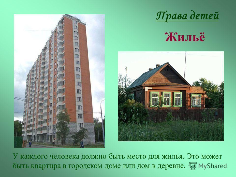 Права детей Жильё У каждого человека должно быть место для жилья. Это может быть квартира в городском доме или дом в деревне.