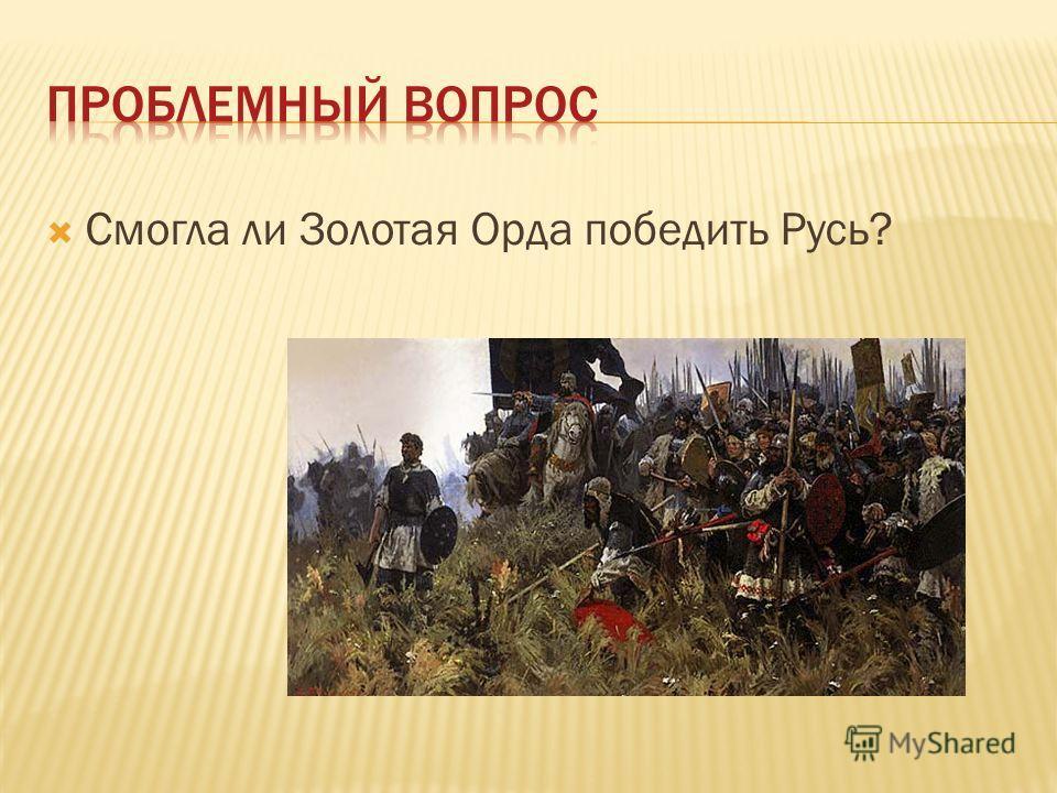 Смогла ли Золотая Орда победить Русь?