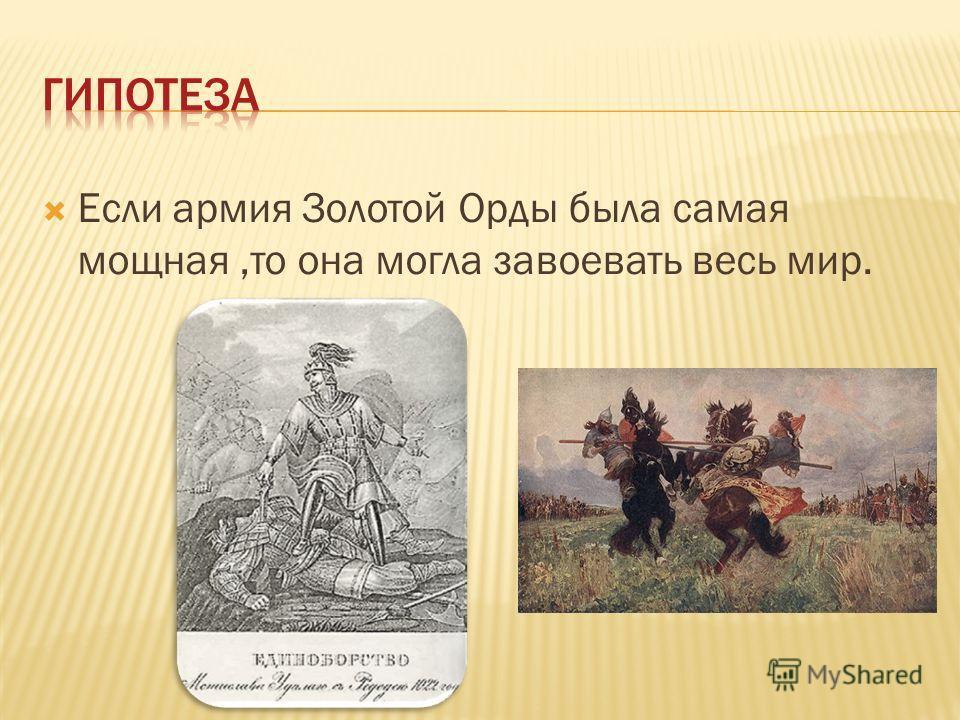 Если армия Золотой Орды была самая мощная,то она могла завоевать весь мир.