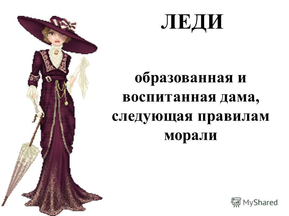 ЛЕДИ образованная и воспитанная дама, следующая правилам морали