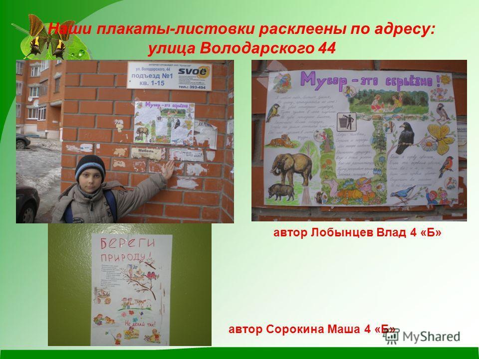Наши плакаты-листовки расклеены по адресу: улица Володарского 44 автор Лобынцев Влад 4 «Б» автор Сорокина Маша 4 «Б»