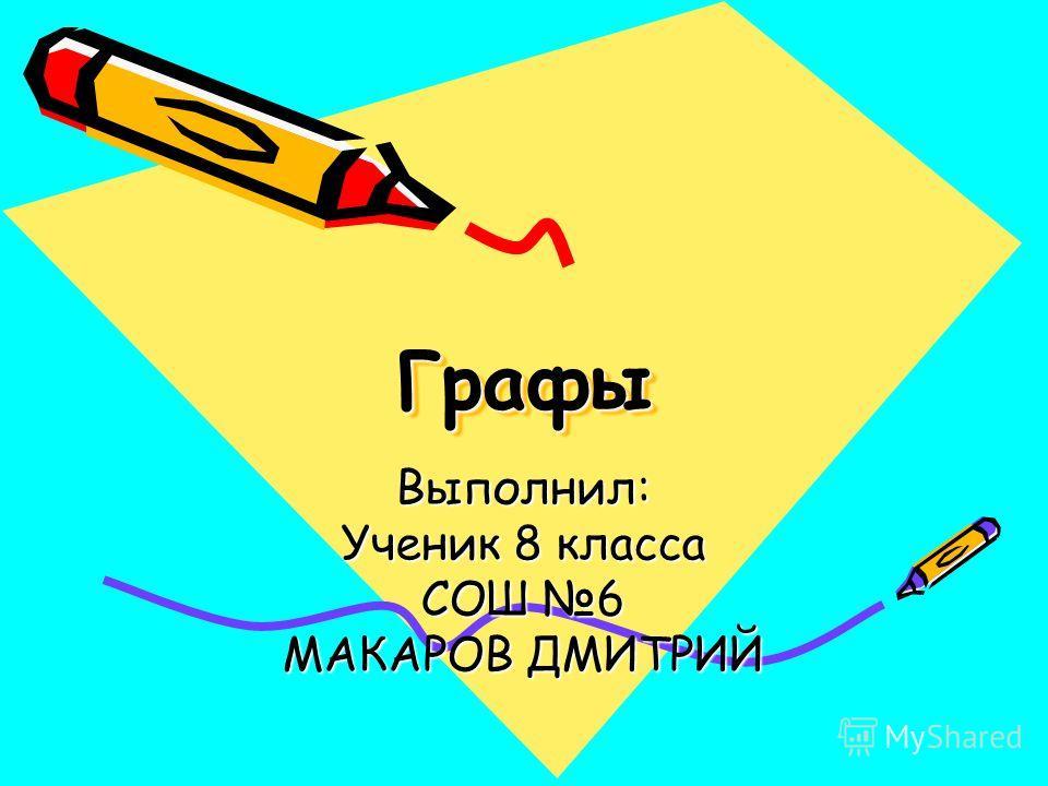 ГрафыГрафы Выполнил: Ученик 8 класса СОШ 6 МАКАРОВ ДМИТРИЙ