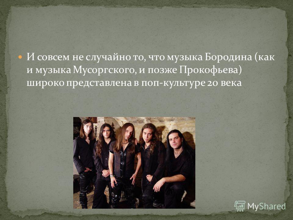 И совсем не случайно то, что музыка Бородина (как и музыка Мусоргского, и позже Прокофьева) широко представлена в поп-культуре 20 века