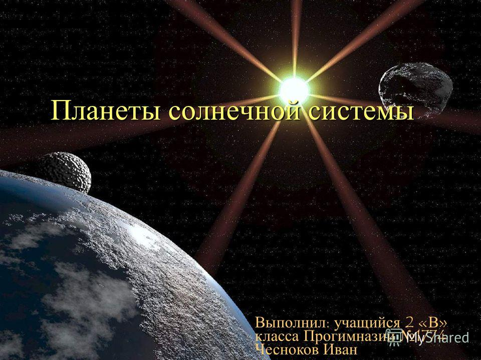 Планеты солнечной системы Выполнил: учащийся 2 «В» класса Прогимназии 1774 Чесноков Иван