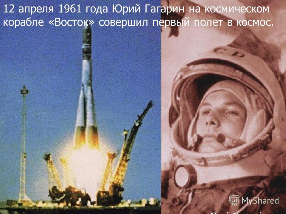 12 апреля 1961 года Юрий Гагарин на космическом корабле «Восток» совершил первый полет в космос.