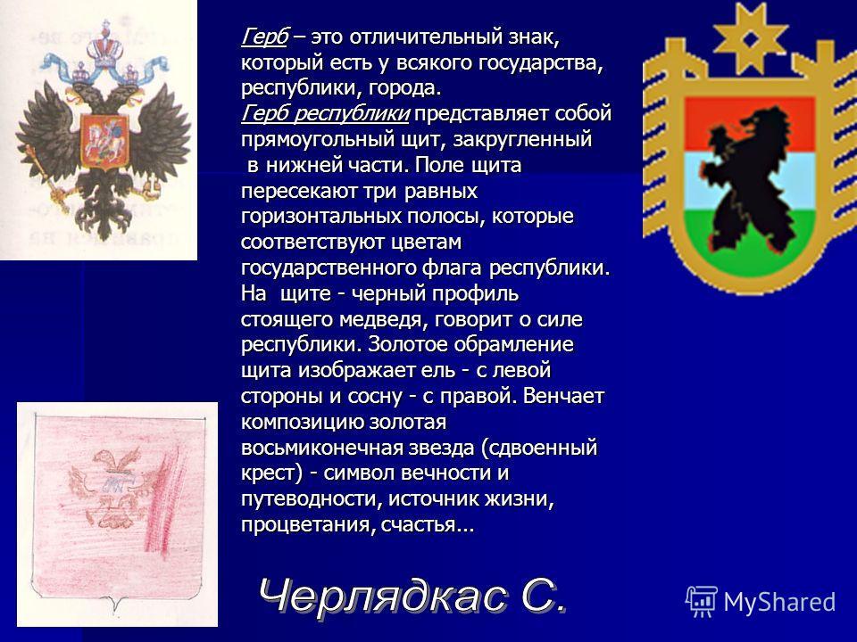 Герб – это отличительный знак, который есть у всякого государства, республики, города. Герб республики представляет собой прямоугольный щит, закругленный в нижней части. Поле щита пересекают три равных горизонтальных полосы, которые соответствуют цве